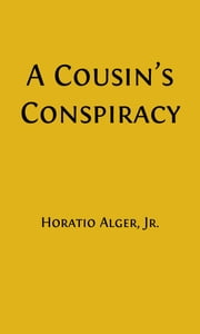 A Cousin's Conspiracy (Illustrated) - A Boy's Struggle for an Inheritance ebook by Horatio Alger, Jr.
