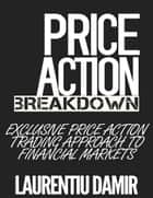 Price Action Breakdown: Exclusive Price Action Trading Approach to Financial Markets ebook by Laurentiu Damir