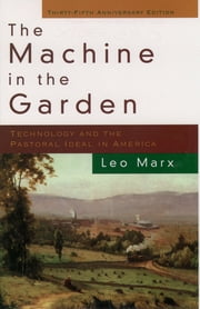 The Machine in the Garden : Technology and the Pastoral Ideal in America - Technology and the Pastoral Ideal in America ebook by Leo Marx