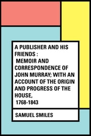A Publisher and His Friends : Memoir and Correspondence of John Murray; with an Account of the Origin and Progress of the House, 1768-1843 ebook by Samuel Smiles