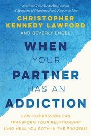 When Your Partner Has an Addiction - How Compassion Can Transform Your Relationship (and Heal You Both in the Process) ebook by Christopher Kennedy Lawford,Beverly  Engel