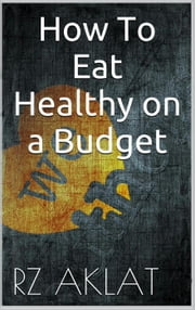 How To Eat Healthy on a Budget ebook by RZ Aklat