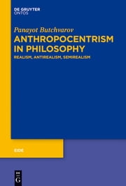 Anthropocentrism in Philosophy - Realism, Antirealism, Semirealism ebook by Panayot Butchvarov