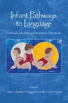 Infant Pathways to Language - Methods, Models, and Research Directions ebook by John Colombo, Peggy McCardle, Lisa Freund
