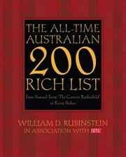 The All-Time Australian 200 Rich List: From Samuel Terry 'The Convict Rothschild' to Kerry Packer ebook by Rubinstein, William D., Prof