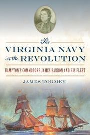 The Virginia Navy in the Revolution - Hampton's Commodore James Barron and His Fleet ebook by James Tormey