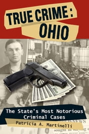 True Crime: Ohio - The State's Most Notorious Criminal Cases ebook by Patricia A. Martinelli