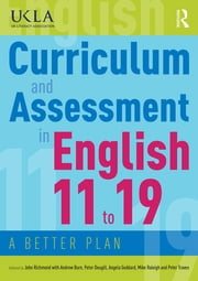 Curriculum and Assessment in English 11 to 19 - A Better Plan ebook by John Richmond, Andrew Burn, Peter Dougill,...