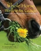 The Whole Horse Wellness Guide - Natural and Conventional Care for a Healthy Horse ebook by Diane Morgan