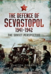 The Defence of Sevastopol 1941-1942: The Soviet Perspective ebook by Donnell, Clayton