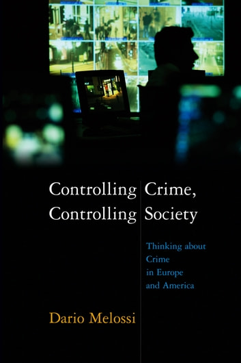 Controlling Crime, Controlling Society - Thinking about Crime in Europe and America eBook by Dario Melossi