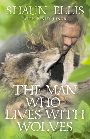 The Man Who Lives with Wolves ebook by Shaun Ellis