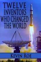 Twelve Inventors Who Changed the World ebook by Kevin Roe