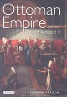 Ottoman Empire and the World around it, The ebook by Suraiya Faroqhi