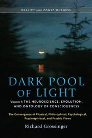 Dark Pool of Light, Volume One - The Neuroscience, Evolution, and Ontology of Consciousness ebook by Richard Grossinger
