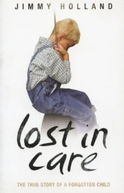 Lost in Care - The True Story of a Forgotten Child ebook by Jimmy Holland