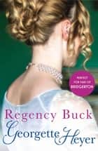 Regency Buck - Gossip, scandal and an unforgettable Regency romance ebook by Georgette Heyer