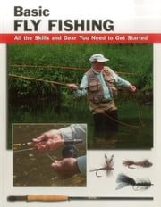 Basic Fly Fishing - All the Skills and Gear You Need to Get Started ebook by Jon Rounds,Lefty Kreh,Barry Beck,Jay Nichols