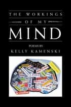 The Workings of My Mind ebook by Kelly Kamenski