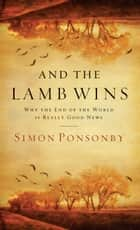 And the Lamb Wins - Why the End of the World Is Really Good News ebook by Simon Ponsonby