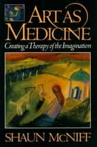 Art as Medicine - Creating a Therapy of the Imagination ebook by Shaun McNiff
