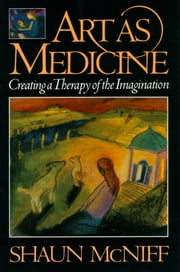 Art as Medicine - Creating a Therapy of the Imagination 電子書 by Shaun McNiff