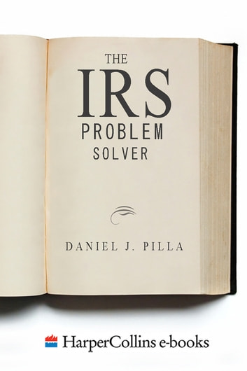 The IRS Problem Solver - From Audits to Assessments--How to Solve Your Tax Problems and Keep the IRS Off Your Back Forever ebook by Daniel J. Pilla