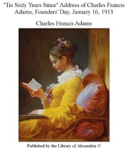 """Tis Sixty Years Since"" Address of Charles Francis Adams ebook by Charles Francis Adams"