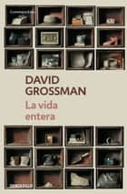 La vida entera ebook by David Grossman