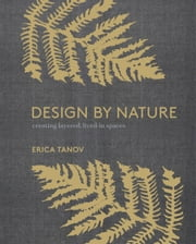 Design by Nature - Creating Layered, Lived-in Spaces Inspired by the Natural World ebook by ERICA TANOV, Ngoc Minh Ngo