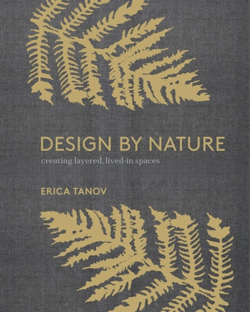 Design by Nature - Creating Layered, Lived-in Spaces Inspired by the Natural World ebook by Erica Tanov