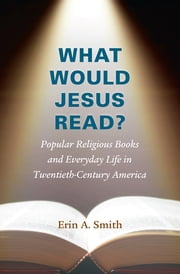 What Would Jesus Read? - Popular Religious Books and Everyday Life in Twentieth-Century America ebook by Erin A. Smith