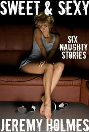 Sweet & Sexy: Six Naughty Stories ebook by Jeremy Holmes