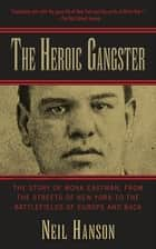 The Heroic Gangster - The Story of Monk Eastman, from the Streets of New York to the Battlefields of Europe and Back ebook by Neil Hanson