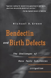 Bendectin and Birth Defects: The Challenges of Mass Toxic Substances Litigation ebook by Green, Michael D.