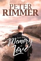 Just the Memory of Love ebook by Peter Rimmer