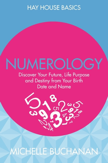 Numerology - Discover Your Future, Life Purpose and Destiny from Your Birth Date and Name ebook by Michelle Buchanan