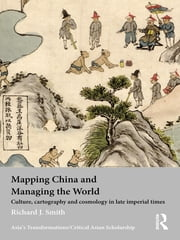 Mapping China and Managing the World - Culture, Cartography and Cosmology in Late Imperial Times ebook by Richard J. Smith
