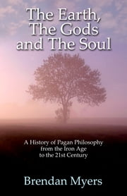 The Earth, The Gods and The Soul - A History of Pagan Philosophy - From the Iron Age to the 21st Century E-bok by Brendan Myers