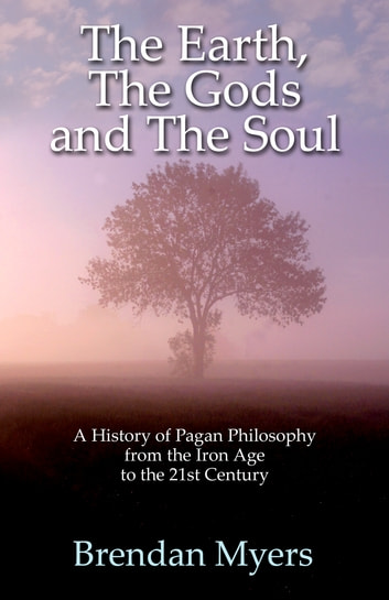The Earth, The Gods and The Soul - A History of Pagan Philosophy - From the Iron Age to the 21st Century ebook by Brendan Myers