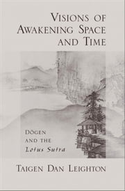 Visions of Awakening Space and Time: Dogen and the Lotus Sutra ebook by Taigen Dan Leighton