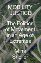 Mobility Justice - The Politics of Movement in an Age of Extremes ebook by Mimi Sheller