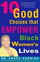 10 Good Choices That Empower Black Women's Lives ebook by Grace Cornish, Ph.D.