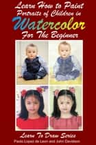 Learn How to Paint Portraits of Children In Watercolor For the Absolute Beginner ebook by Dueep Jyot Singh,John Davidson
