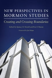 New Perspectives in Mormon Studies - Creating and Crossing Boundaries ebook by Jan Shipps,Quincy D. Newell,Eric F. Mason