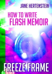 Freeze Frame: How to Write Flash Memoir ebook by Jane Hertenstein