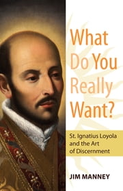 What Do You Really Want? St. Ignatius Loyola and the Art of Discernment ebook by Jim Manney
