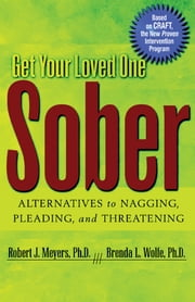 Get Your Loved One Sober - Alternatives to Nagging, Pleading, and Threatening ebook by Robert J Meyers, Ph.D.,Brenda L. Wolfe, Ph.D.