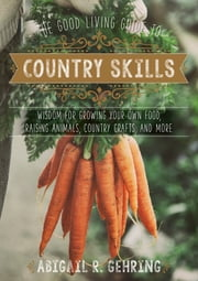 The Good Living Guide to Country Skills - Wisdom for Growing Your Own Food, Raising Animals, Canning and Fermenting, and More ebook by Abigail R. Gehring