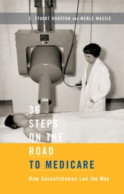 36 Steps on the Road to Medicare - How Saskatchewan Led the Way ebook by C. Stuart Houston,Merle Massie